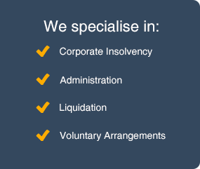We specialise in: Corporate Insolvency, Administration, Liquidation and Voluntary Arrangements